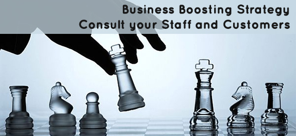 Business Boosting Strategy : Consult your Staff and Customers